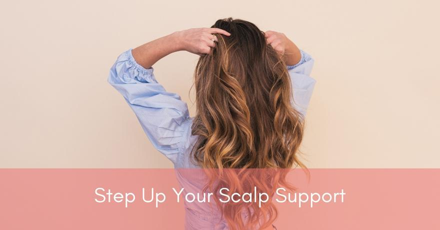 Step Up Your Scalp Support | How To Have Healthier Hair | Healthy Hair Tips for 2020 and Beyond
