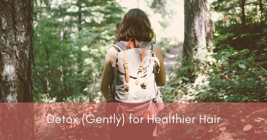 Detox Gently for Healthy Hair | How To Have Healthier Hair | Healthy Hair Tips for 2020 and Beyond